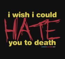 I Wish I Could Hate You To Death by CarbonClothing