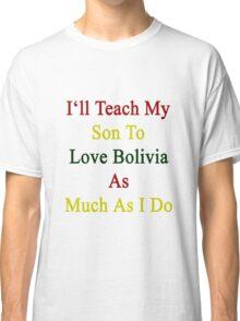 I'll Teach My Son To Love Bolivia As Much As I Do  Classic T-Shirt