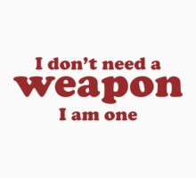 I Don't Need A Weapon. I Am One. by BrightDesign