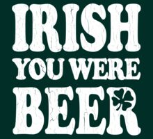Funny! Irish You Were Beer! (Vintage Distressed) by robotface