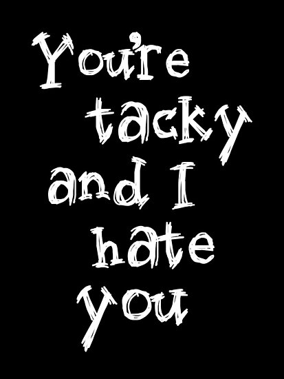 You're tacky and I hate you. by nimbusnought