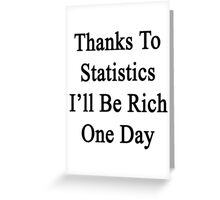 Thanks To Statistics I'll Be Rich One Day  Greeting Card