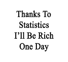 Thanks To Statistics I'll Be Rich One Day  Photographic Print