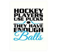 Hockey players use pucks, they have enough balls Art Print