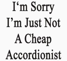 I'm Sorry I'm Just Not A Cheap Accordionist  by supernova23