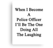 When I Become A Police Officer I'll Be The One Doing All The Laughing  Canvas Print