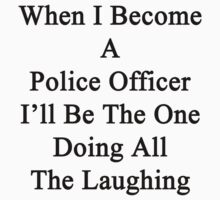 When I Become A Police Officer I'll Be The One Doing All The Laughing  by supernova23