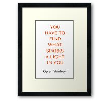 Oprah Winfrey: YOU  HAVE TO  FIND  WHAT  SPARKS  A LIGHT  IN YOU Framed Print