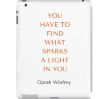 Oprah Winfrey: YOU  HAVE TO  FIND  WHAT  SPARKS  A LIGHT  IN YOU iPad Case/Skin
