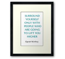 Oprah Winfrey: SURROUND YOURSELF ONLY WITH PEOPLE WHO ARE GOING TO LIFT YOU HIGHER Framed Print