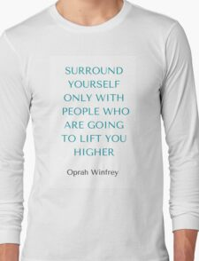 Oprah Winfrey: SURROUND YOURSELF ONLY WITH PEOPLE WHO ARE GOING TO LIFT YOU HIGHER Long Sleeve T-Shirt