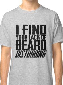 I Find Your Lack Of Beard Disturbing Classic T-Shirt
