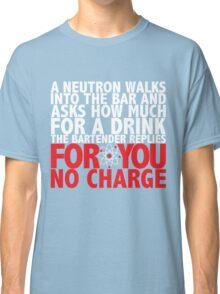 A Neutron Walks Into A Bar Classic T-Shirt