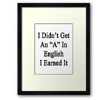 I Didn't Get An A In English I Earned It  Framed Print