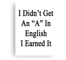 I Didn't Get An A In English I Earned It  Canvas Print
