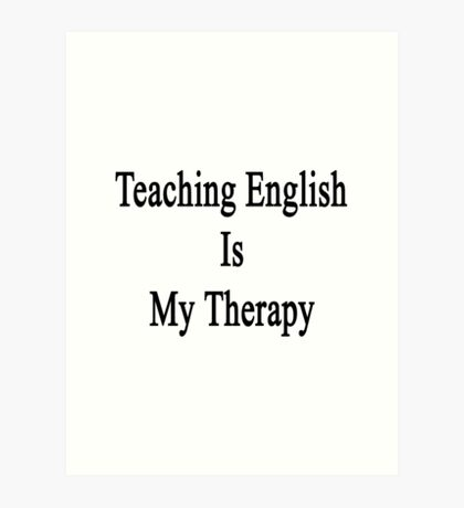 Teaching English Is My Therapy  Art Print