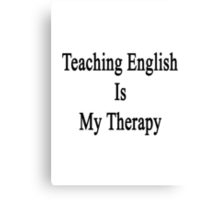 Teaching English Is My Therapy  Canvas Print