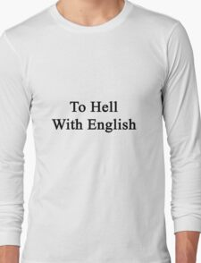 To Hell With English  Long Sleeve T-Shirt