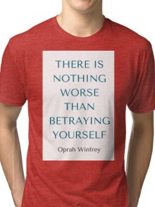 Oprah Winfrey: THERE IS NOTHING WORSE  THAN BETRAYING YOURSELF Tri-blend T-Shirt