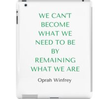 Oprah Winfrey: WE CAN'T BECOME  WHAT WE  NEED TO BE  BY REMAINING WHAT WE ARE iPad Case/Skin
