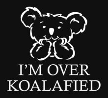 I'm Over Koalafied by BrightDesign