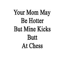 Your Mom May Be Hotter But Mine Kicks Butt At Chess  Photographic Print