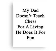 Your Dad Doesn't Teach Chess For A Living He Does It For Fun  Canvas Print