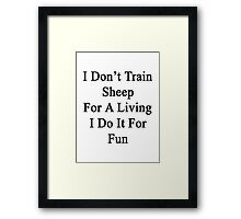 I Don't Train Sheep For A Living I Do It For Fun  Framed Print