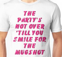 THE PARTY'S NOT OVER 'TILL YOU SMILE FOR THE MUGSHOT Unisex T-Shirt