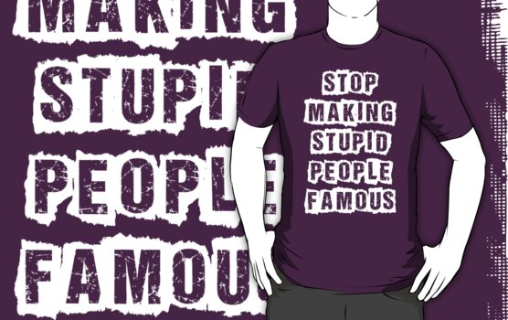 Stop Making Stupid People Famous by funkybreak