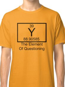 Y The Element Of Questioning Classic T-Shirt