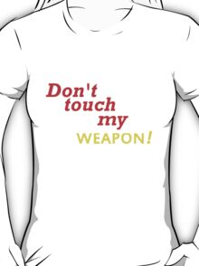 DONT TOUCH MY WEAPON T-Shirt