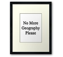 No More Geography Please  Framed Print