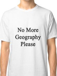 No More Geography Please  Classic T-Shirt