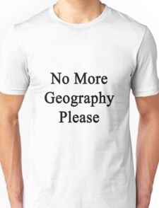 No More Geography Please  Unisex T-Shirt