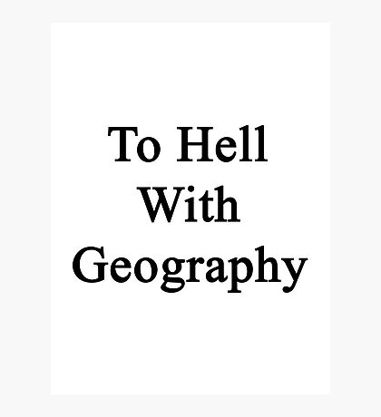 To Hell With Geography  Photographic Print
