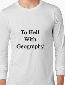 To Hell With Geography  Long Sleeve T-Shirt