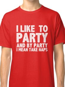 I Like To Party And By Party I Mean Take Naps Classic T-Shirt