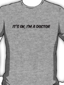 Its ok I'm a doctor T-Shirt