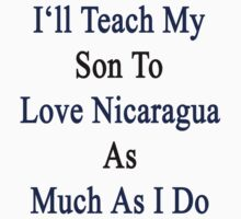 I'll Teach My Son To Love Nicaragua As Much As I Do  by supernova23