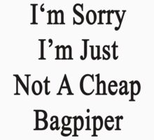 I'm Sorry I'm Just Not A Cheap Bagpiper  by supernova23