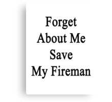 Forget About Me Save My Fireman  Canvas Print