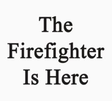The Firefighter Is Here  by supernova23