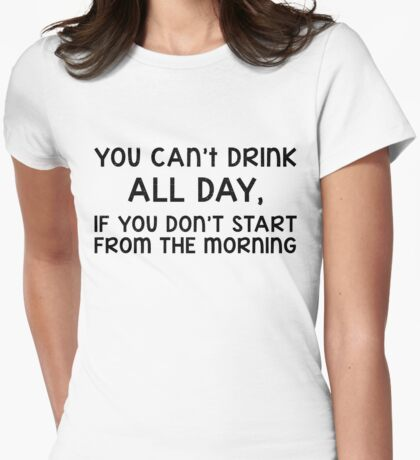 You can't drink all day, if you don't start from the morning (black) Womens Fitted T-Shirt