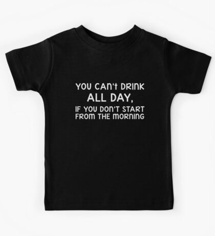 You can't drink all day, if you don't start from the morning Kids Tee