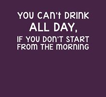 You can't drink all day, if you don't start from the morning Unisex T-Shirt