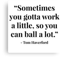 """""""Sometimes you gotta work a little, so you can ball a lot."""" - Tom Haverford Canvas Print"""
