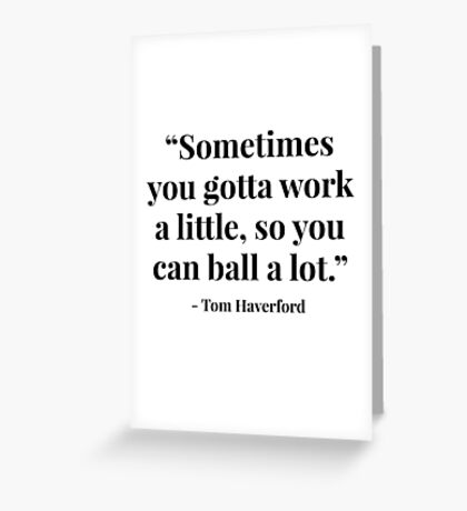 """""""Sometimes you gotta work a little, so you can ball a lot."""" - Tom Haverford Greeting Card"""
