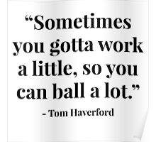 """Sometimes you gotta work a little, so you can ball a lot."" - Tom Haverford Poster"