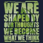 We Are Shaped By Our Thoughts by corywaydesign